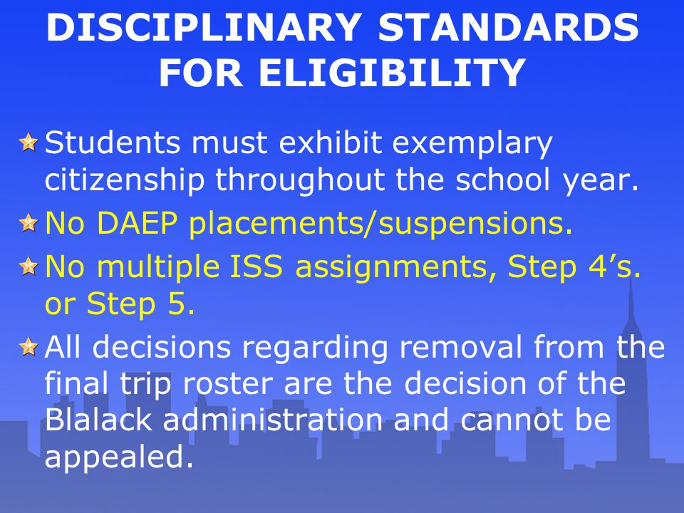 DISCIPLINARY STANDARDS FOR ELIGIBILITY Students must exhibit exemplary citizenship throughout the school year. No DAEP placements/suspensions. No mult