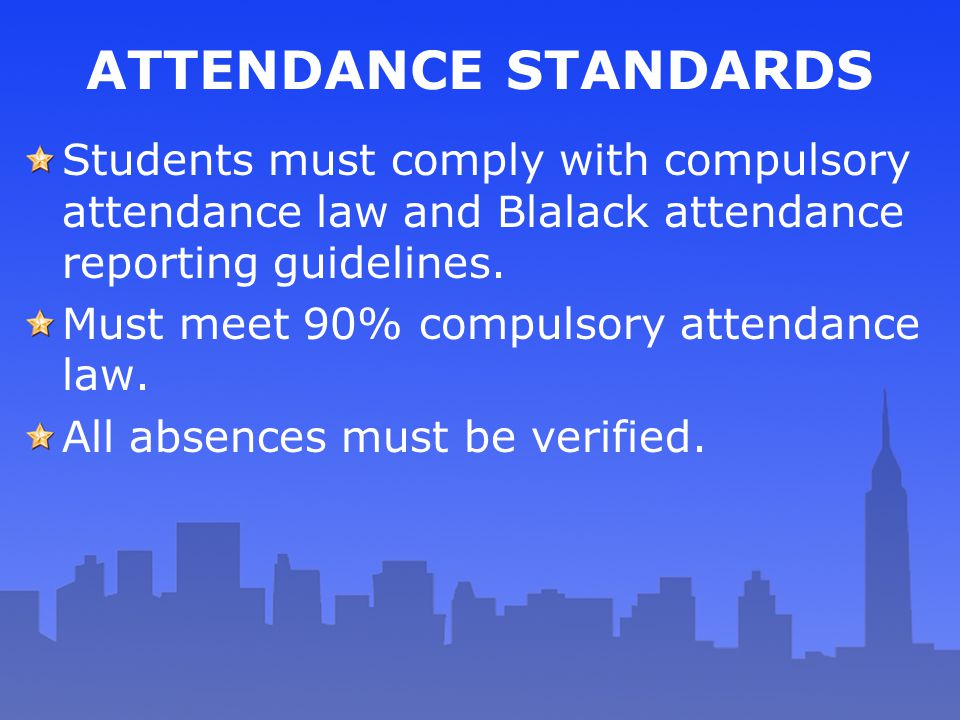 ATTENDANCE STANDARDS Students must comply with compulsory attendance law and Blalack attendance reporting guidelines. Must meet 90% compulsory attenda