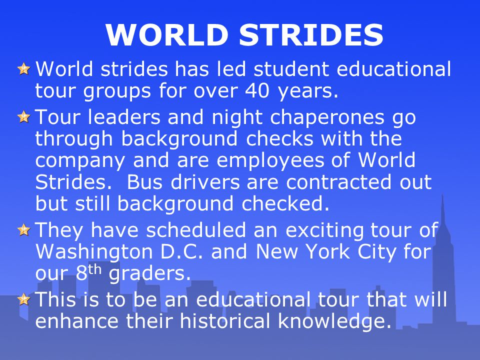 WORLD STRIDES World strides has led student educational tour groups for over 40 years. Tour leaders and night chaperones go through background checks