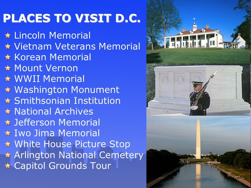 PLACES TO VISIT D.C. Lincoln Memorial Vietnam Veterans Memorial Korean Memorial Mount Vernon WWII Memorial Washington Monument Smithsonian Institution