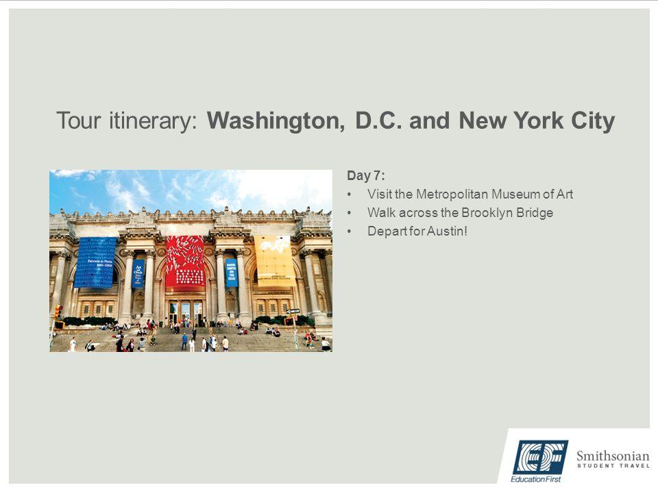 Tour itinerary: Washington, D.C. and New York City Day 7: Visit the Metropolitan Museum of Art Walk across the Brooklyn Bridge Depart for Austin!