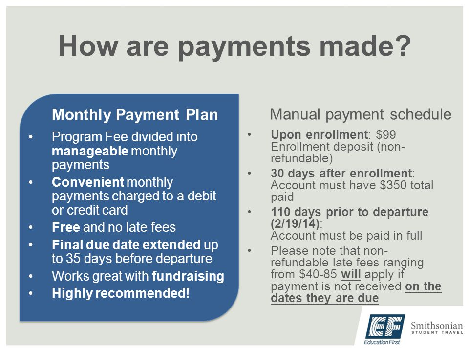 How are payments made? Monthly Payment Plan Program Fee divided into manageable monthly payments Convenient monthly payments charged to a debit or cre
