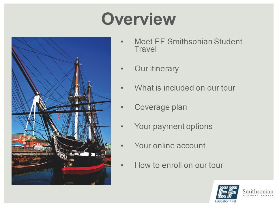 Overview Meet EF Smithsonian Student Travel Our itinerary What is included on our tour Coverage plan Your payment options Your online account How to enroll on our tour