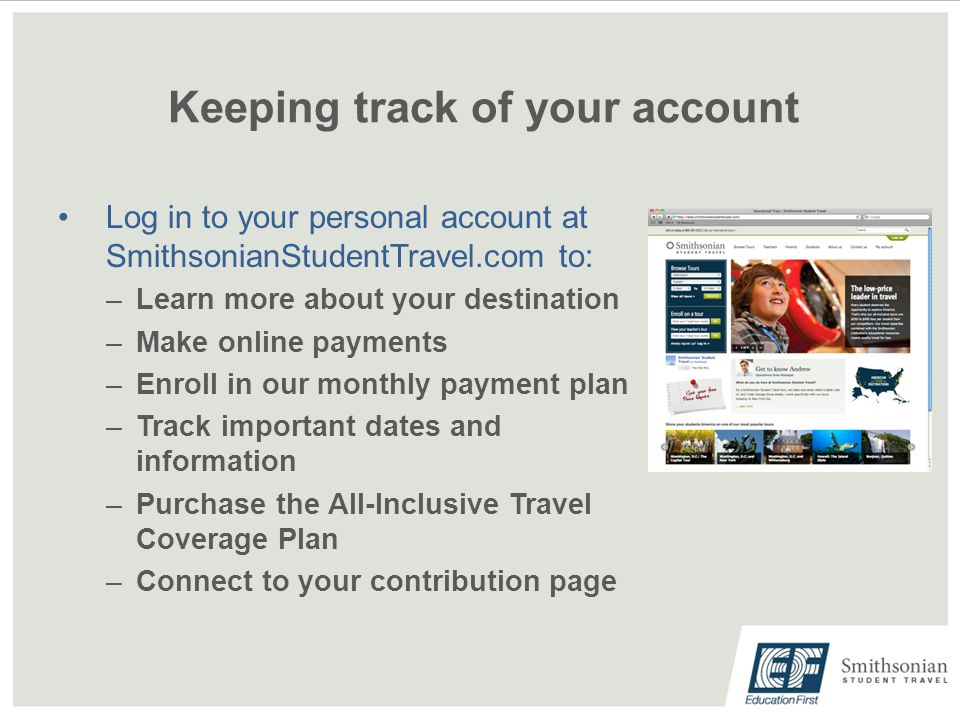 Keeping track of your account Log in to your personal account at SmithsonianStudentTravel.com to: –Learn more about your destination –Make online payments –Enroll in our monthly payment plan –Track important dates and information –Purchase the All-Inclusive Travel Coverage Plan –Connect to your contribution page