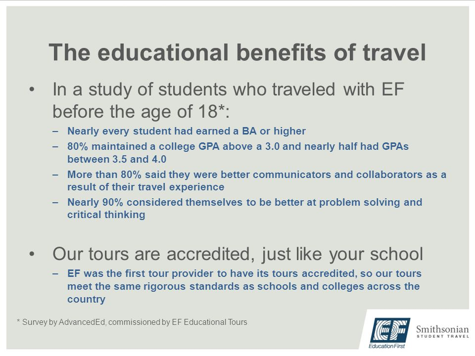 The educational benefits of travel In a study of students who traveled with EF before the age of 18*: –Nearly every student had earned a BA or higher –80% maintained a college GPA above a 3.0 and nearly half had GPAs between 3.5 and 4.0 –More than 80% said they were better communicators and collaborators as a result of their travel experience –Nearly 90% considered themselves to be better at problem solving and critical thinking Our tours are accredited, just like your school –EF was the first tour provider to have its tours accredited, so our tours meet the same rigorous standards as schools and colleges across the country * Survey by AdvancedEd, commissioned by EF Educational Tours