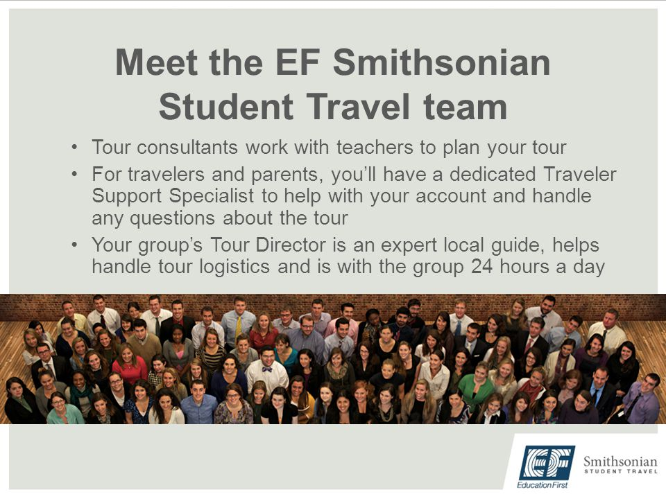 Meet the EF Smithsonian Student Travel team Tour consultants work with teachers to plan your tour For travelers and parents, you'll have a dedicated Traveler Support Specialist to help with your account and handle any questions about the tour Your group's Tour Director is an expert local guide, helps handle tour logistics and is with the group 24 hours a day