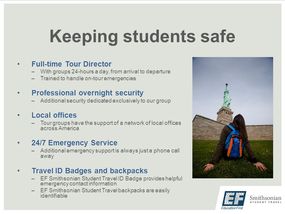 Keeping students safe Full-time Tour Director –With groups 24-hours a day, from arrival to departure –Trained to handle on-tour emergencies Professional overnight security –Additional security dedicated exclusively to our group Local offices –Tour groups have the support of a network of local offices across America 24/7 Emergency Service –Additional emergency support is always just a phone call away Travel ID Badges and backpacks –EF Smithsonian Student Travel ID Badge provides helpful emergency contact information –EF Smithsonian Student Travel backpacks are easily identifiable