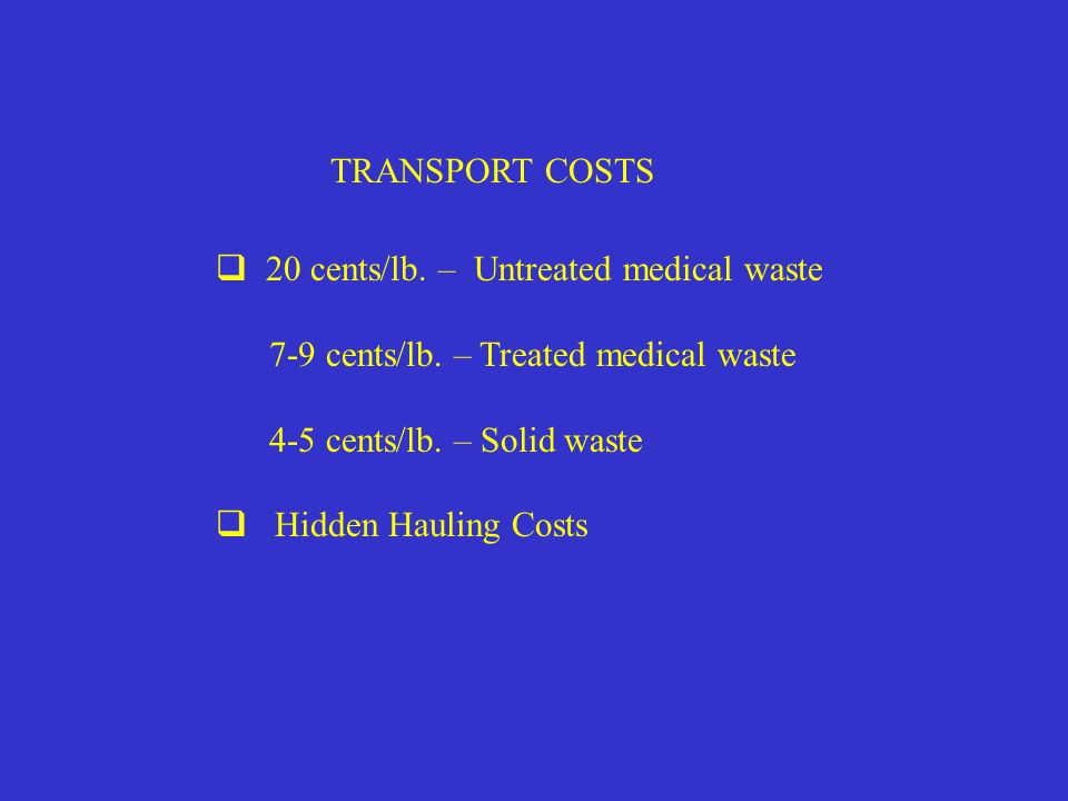 TRANSPORT COSTS  20 cents/lb. – Untreated medical waste 7-9 cents/lb.