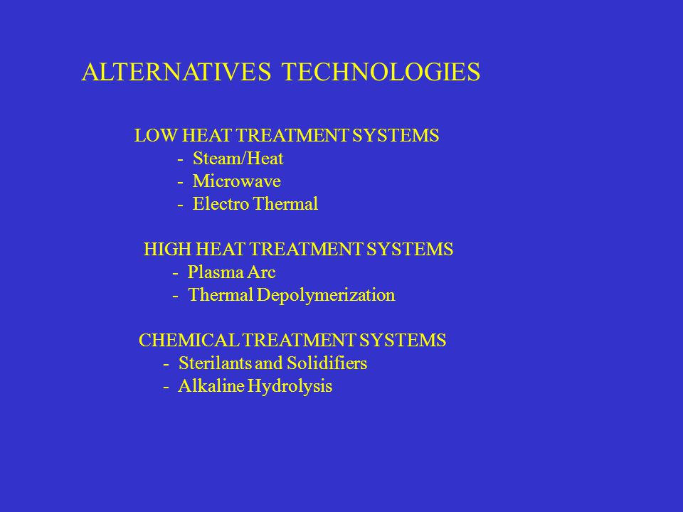 ALTERNATIVES TECHNOLOGIES LOW HEAT TREATMENT SYSTEMS - Steam/Heat - Microwave - Electro Thermal HIGH HEAT TREATMENT SYSTEMS - Plasma Arc - Thermal Depolymerization CHEMICAL TREATMENT SYSTEMS - Sterilants and Solidifiers - Alkaline Hydrolysis
