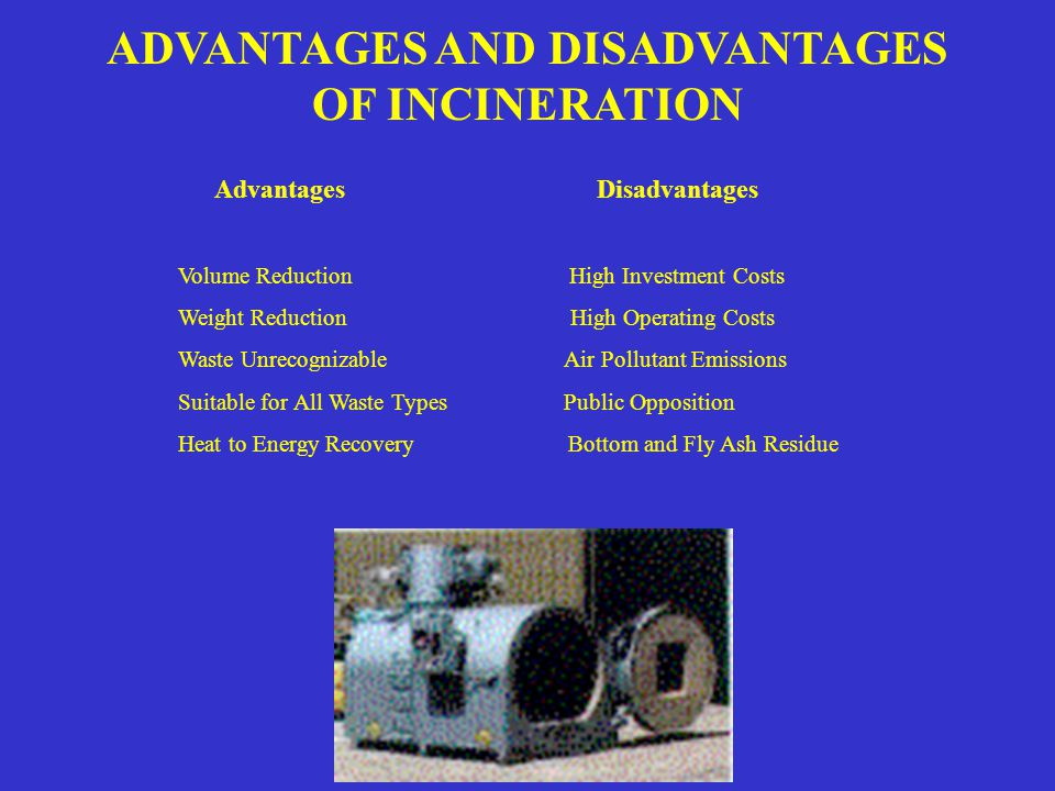 ADVANTAGES AND DISADVANTAGES OF INCINERATION Advantages Disadvantages Volume Reduction High Investment Costs Weight Reduction High Operating Costs Waste Unrecognizable Air Pollutant Emissions Suitable for All Waste Types Public Opposition Heat to Energy Recovery Bottom and Fly Ash Residue