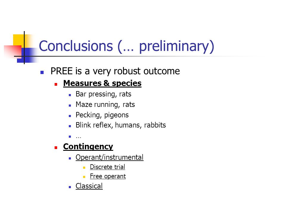 Conclusions (… preliminary) PREE is a very robust outcome Measures & species Bar pressing, rats Maze running, rats Pecking, pigeons Blink reflex, humans, rabbits … Contingency Operant/instrumental Discrete trial Free operant Classical