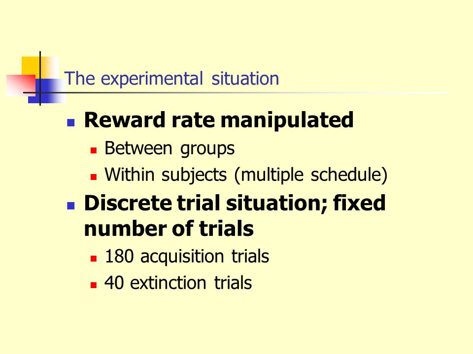 The experimental situation Reward rate manipulated Between groups Within subjects (multiple schedule) Discrete trial situation; fixed number of trials