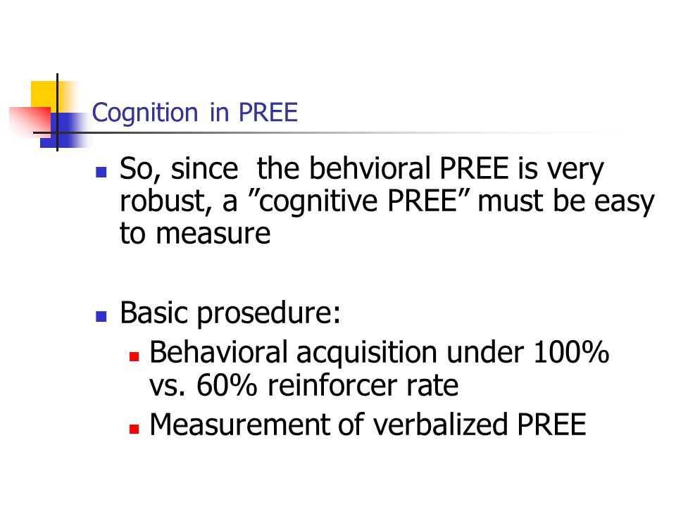Cognition in PREE So, since the behvioral PREE is very robust, a cognitive PREE must be easy to measure Basic prosedure: Behavioral acquisition under 100% vs.