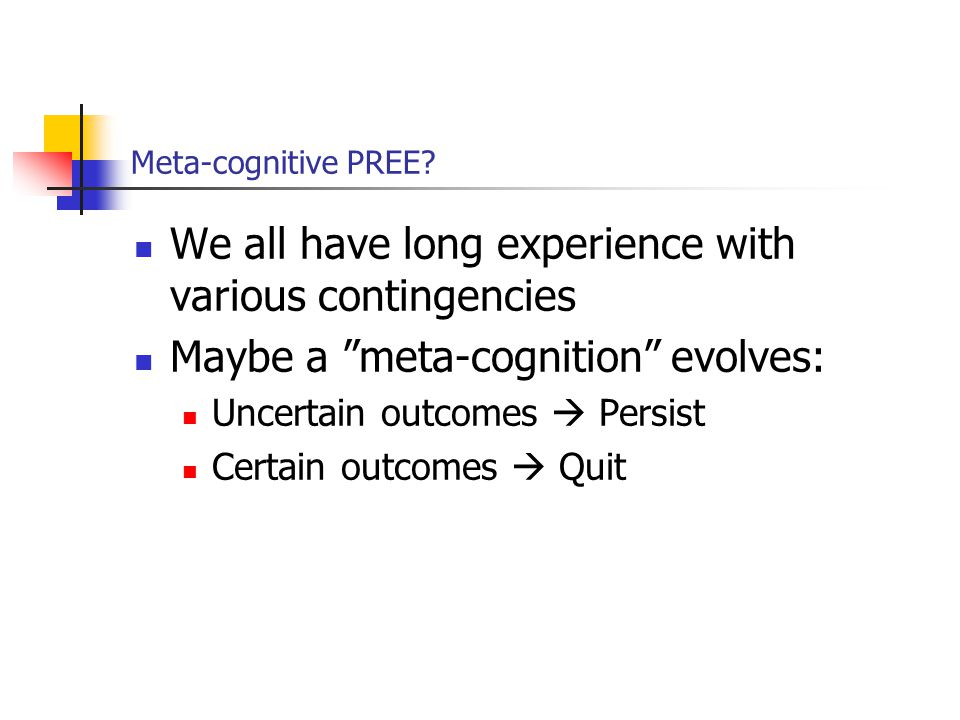 """Meta-cognitive PREE? We all have long experience with various contingencies Maybe a """"meta-cognition"""" evolves: Uncertain outcomes  Persist Certain out"""