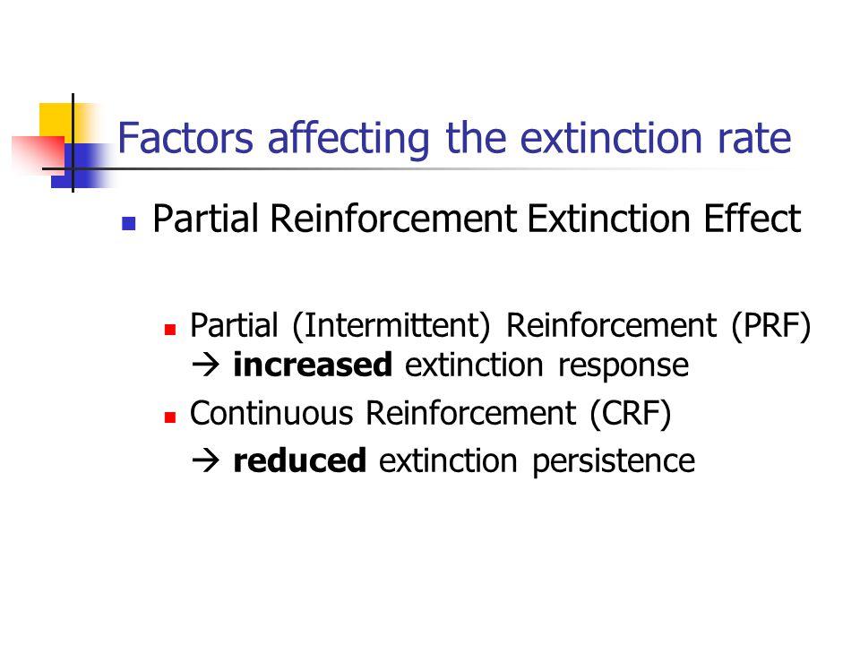 Factors affecting the extinction rate Partial Reinforcement Extinction Effect Partial (Intermittent) Reinforcement (PRF)  increased extinction respon