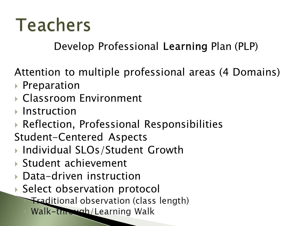 Develop Professional Learning Plan (PLP) Attention to multiple professional areas (4 Domains)  Preparation  Classroom Environment  Instruction  Reflection, Professional Responsibilities Student-Centered Aspects  Individual SLOs/Student Growth  Student achievement  Data-driven instruction  Select observation protocol ◦ Traditional observation (class length) ◦ Walk-through/Learning Walk