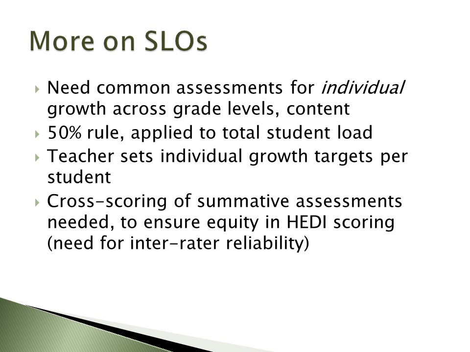  Need common assessments for individual growth across grade levels, content  50% rule, applied to total student load  Teacher sets individual growth targets per student  Cross-scoring of summative assessments needed, to ensure equity in HEDI scoring (need for inter-rater reliability)