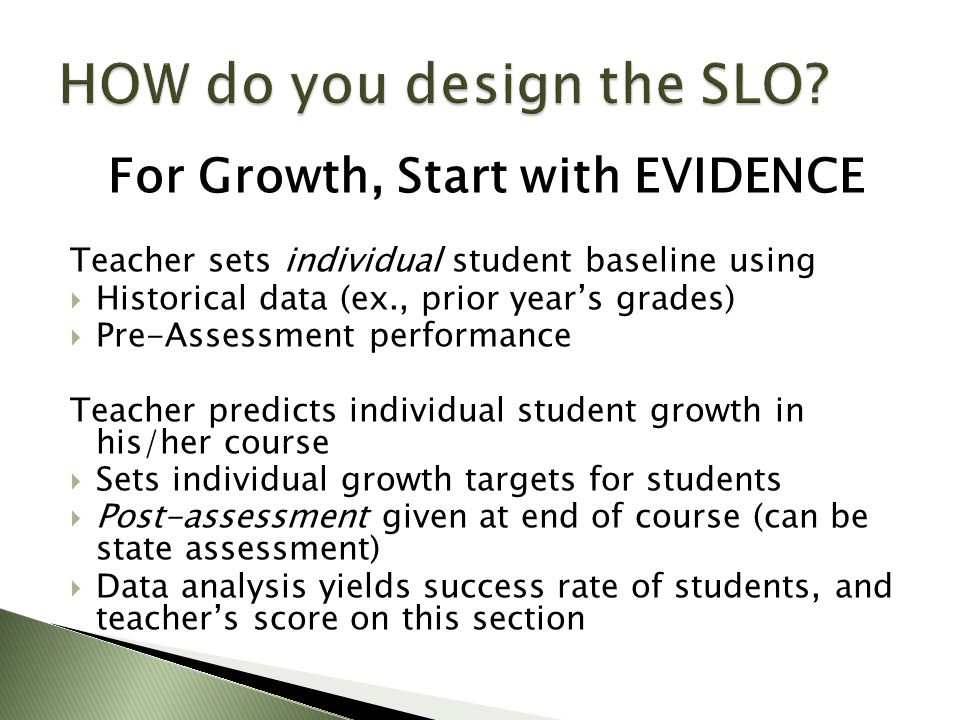 For Growth, Start with EVIDENCE Teacher sets individual student baseline using  Historical data (ex., prior year's grades)  Pre-Assessment performance Teacher predicts individual student growth in his/her course  Sets individual growth targets for students  Post-assessment given at end of course (can be state assessment)  Data analysis yields success rate of students, and teacher's score on this section