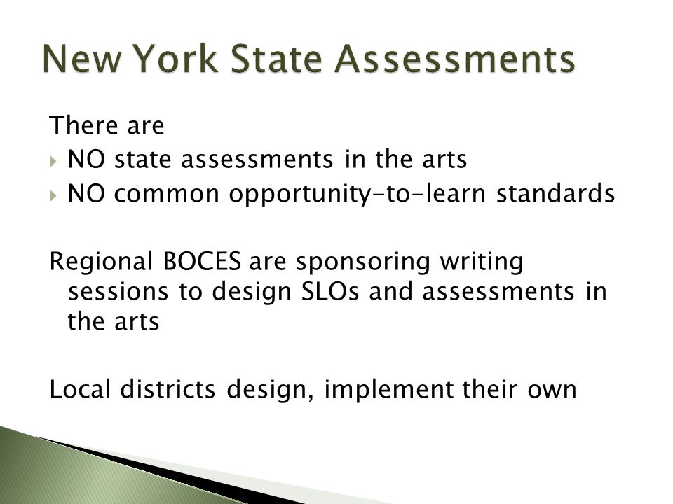There are  NO state assessments in the arts  NO common opportunity-to-learn standards Regional BOCES are sponsoring writing sessions to design SLOs and assessments in the arts Local districts design, implement their own