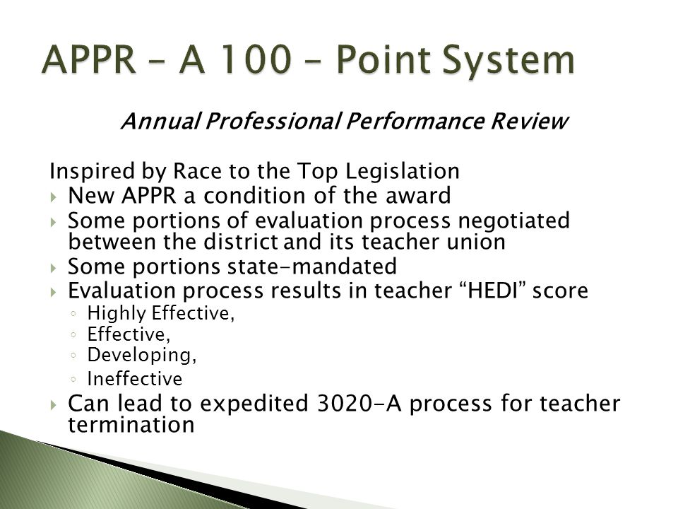 Annual Professional Performance Review Inspired by Race to the Top Legislation  New APPR a condition of the award  Some portions of evaluation process negotiated between the district and its teacher union  Some portions state-mandated  Evaluation process results in teacher HEDI score ◦ Highly Effective, ◦ Effective, ◦ Developing, ◦ Ineffective  Can lead to expedited 3020-A process for teacher termination