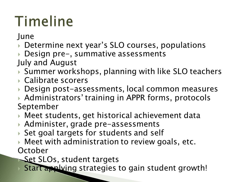 June  Determine next year's SLO courses, populations  Design pre-, summative assessments July and August  Summer workshops, planning with like SLO teachers  Calibrate scorers  Design post-assessments, local common measures  Administrators' training in APPR forms, protocols September  Meet students, get historical achievement data  Administer, grade pre-assessments  Set goal targets for students and self  Meet with administration to review goals, etc.