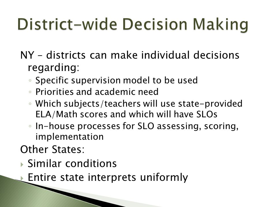 NY – districts can make individual decisions regarding: ◦ Specific supervision model to be used ◦ Priorities and academic need ◦ Which subjects/teachers will use state-provided ELA/Math scores and which will have SLOs ◦ In-house processes for SLO assessing, scoring, implementation Other States:  Similar conditions  Entire state interprets uniformly