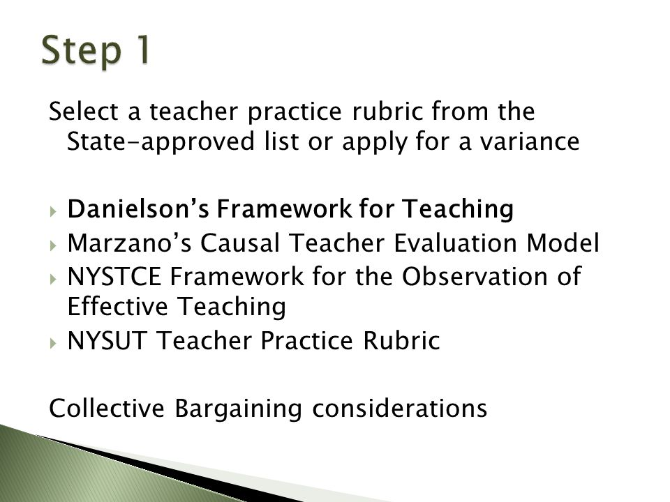 Select a teacher practice rubric from the State-approved list or apply for a variance  Danielson's Framework for Teaching  Marzano's Causal Teacher Evaluation Model  NYSTCE Framework for the Observation of Effective Teaching  NYSUT Teacher Practice Rubric Collective Bargaining considerations