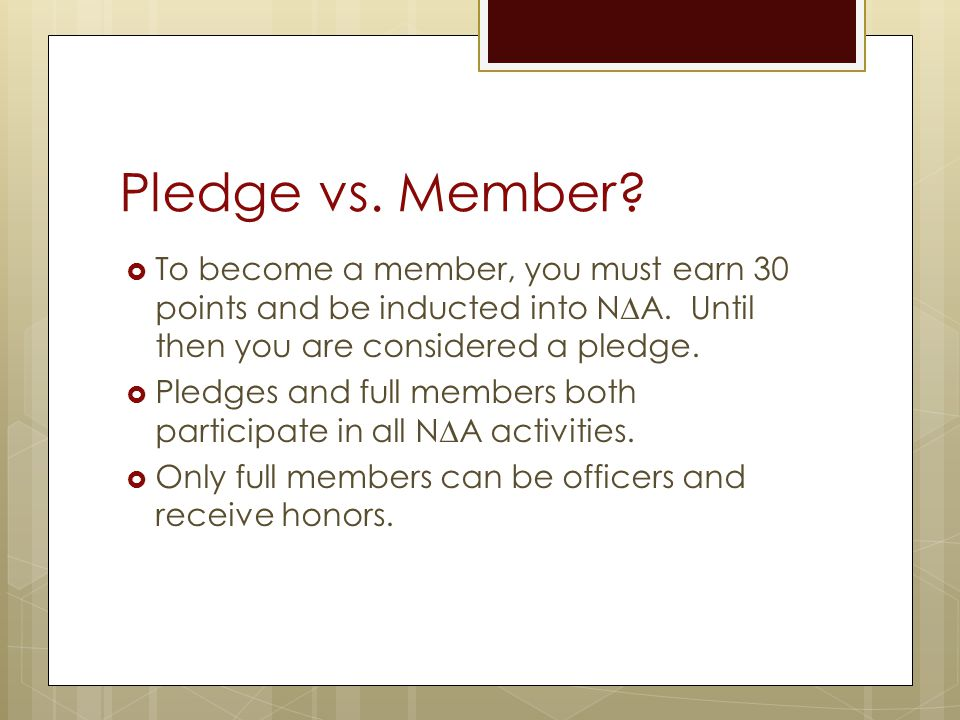 Pledge vs. Member?  To become a member, you must earn 30 points and be inducted into N∆A. Until then you are considered a pledge.  Pledges and full