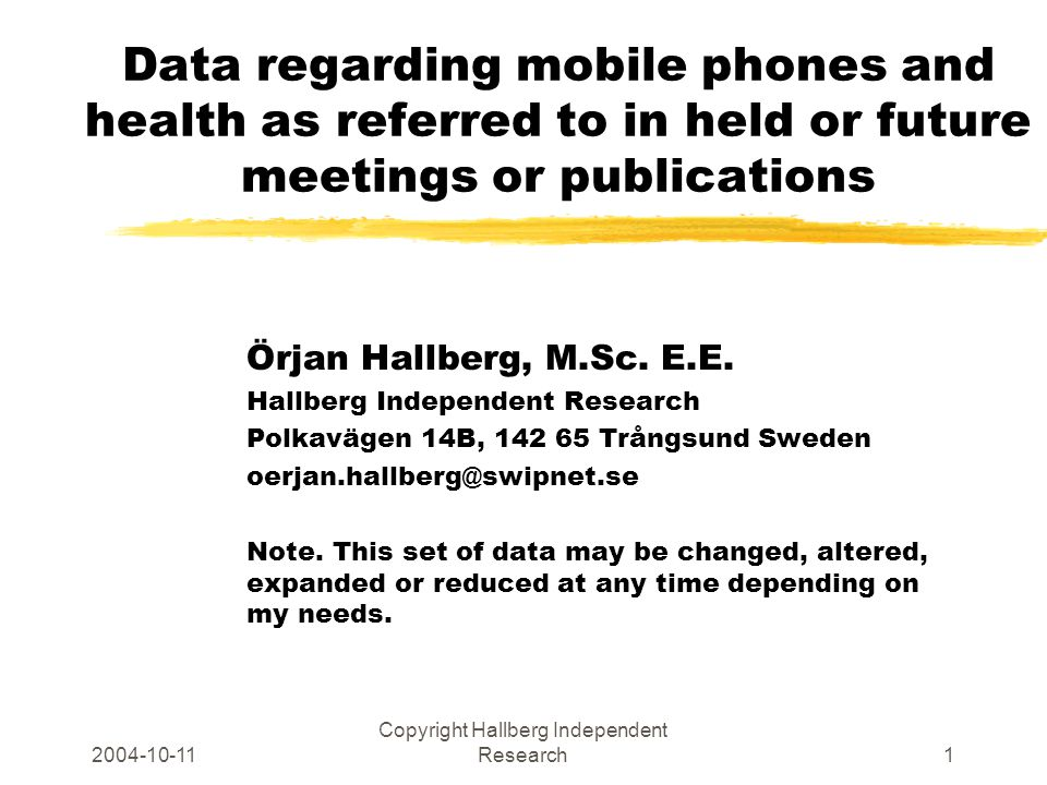 2004-10-11 Copyright Hallberg Independent Research1 Data regarding mobile phones and health as referred to in held or future meetings or publications Örjan Hallberg, M.Sc.