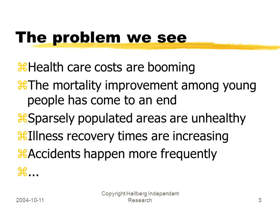 2004-10-11 Copyright Hallberg Independent Research3 The problem we see zHealth care costs are booming zThe mortality improvement among young people has come to an end zSparsely populated areas are unhealthy zIllness recovery times are increasing zAccidents happen more frequently z...