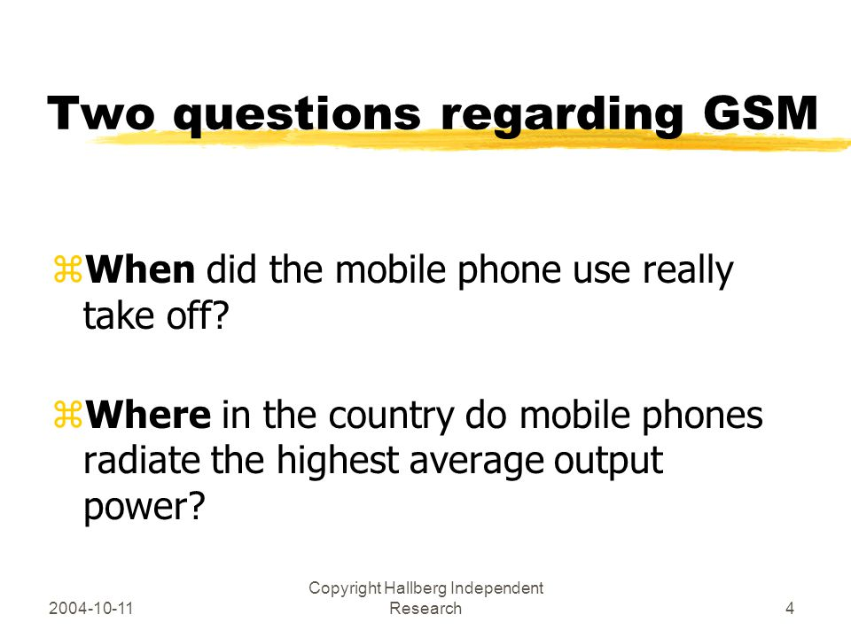 2004-10-11 Copyright Hallberg Independent Research4 Two questions regarding GSM zWhen did the mobile phone use really take off? zWhere in the country