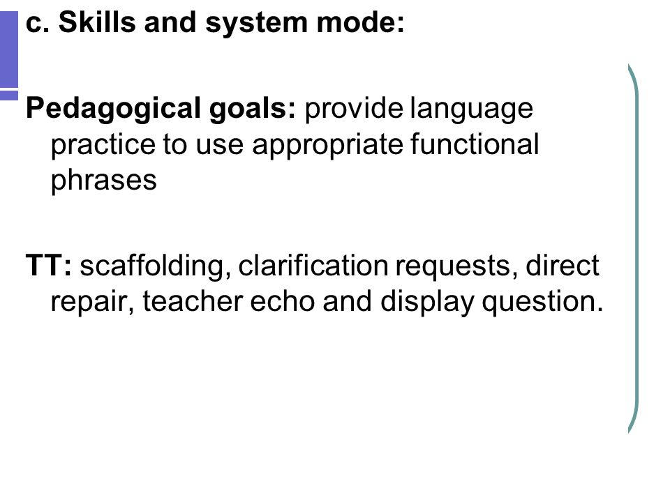 c. Skills and system mode: Pedagogical goals: provide language practice to use appropriate functional phrases TT: scaffolding, clarification requests,