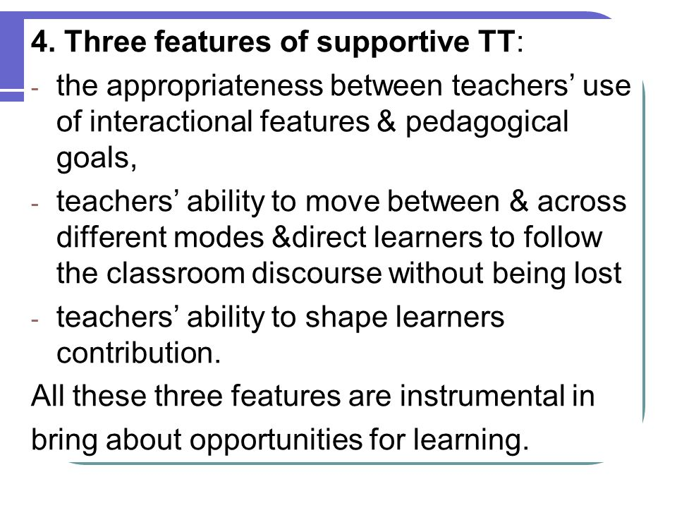 4. Three features of supportive TT: - the appropriateness between teachers' use of interactional features & pedagogical goals, - teachers' ability to