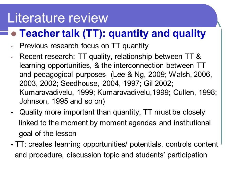 Second language classroom contexts - Dynamic and constantly shifting, Ts need to make use of appropriate teacher talk based on pedagogical goals to enhance learning & learning opportunities as they are only maximized when teachers are sufficiently in control of their language use (Lee &Ng, 2009; Walsh, 2006, 2003, 2002; van Lier, 1996).