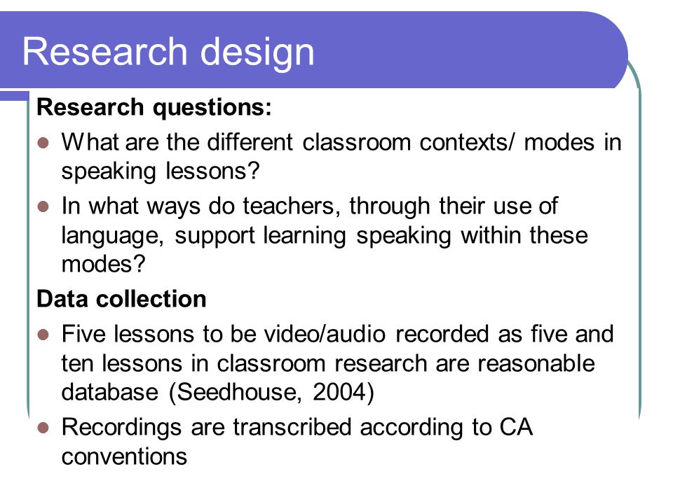 Data analysis Multilayered analysis: CA and the Self Evaluation of Teacher Talk Framework (SETT) CA: features of interaction: turn-taking, repair & sequential organization based on teaching goals SETT framework: interaction patterns, modes and their interactional features according to pedagogic aims