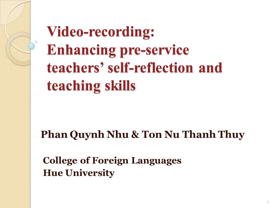 Video-recording: Enhancing pre-service teachers' self-reflection and teaching skills Phan Quynh Nhu & Ton Nu Thanh Thuy College of Foreign Languages Hue University 1