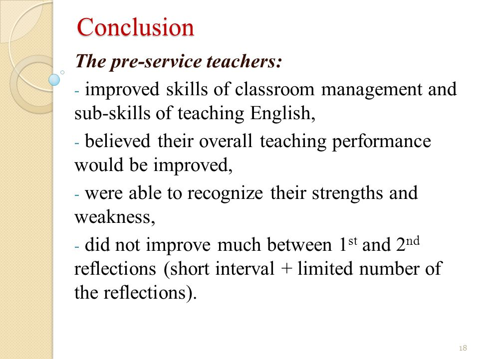 Conclusion 18 The pre-service teachers: - improved skills of classroom management and sub-skills of teaching English, - believed their overall teaching performance would be improved, - were able to recognize their strengths and weakness, - did not improve much between 1 st and 2 nd reflections (short interval + limited number of the reflections).
