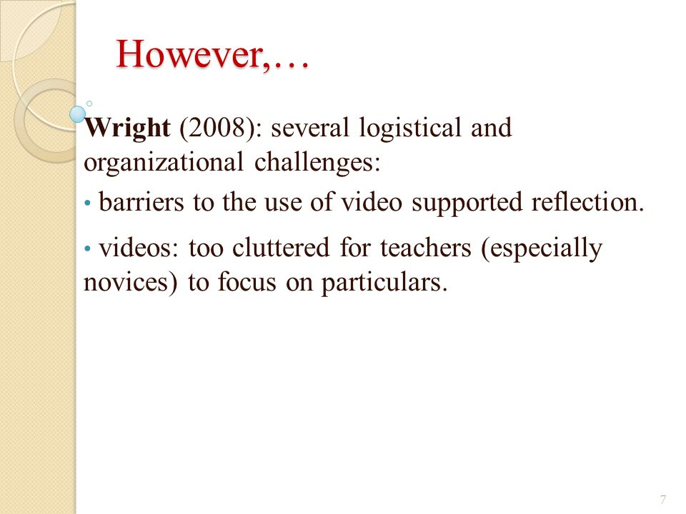 However,… Wright (2008): several logistical and organizational challenges: barriers to the use of video supported reflection.