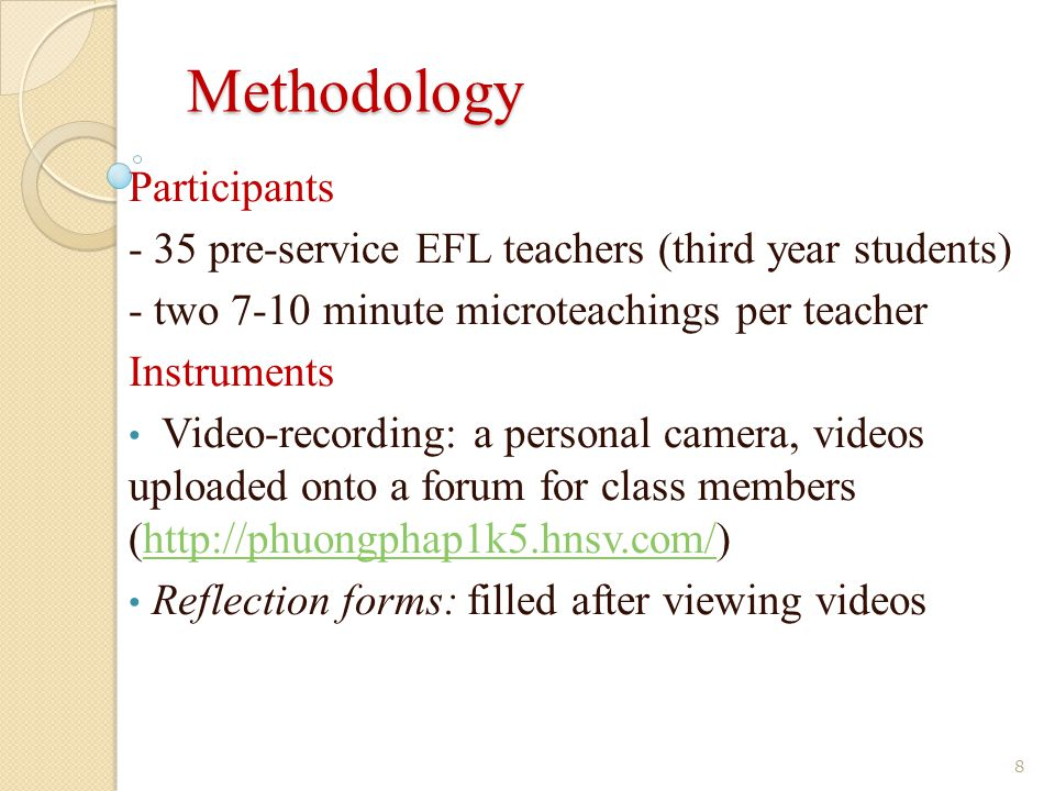 Methodology Participants - 35 pre-service EFL teachers (third year students) - two 7-10 minute microteachings per teacher Instruments Video-recording: a personal camera, videos uploaded onto a forum for class members (http://phuongphap1k5.hnsv.com/)http://phuongphap1k5.hnsv.com/ Reflection forms: filled after viewing videos 8