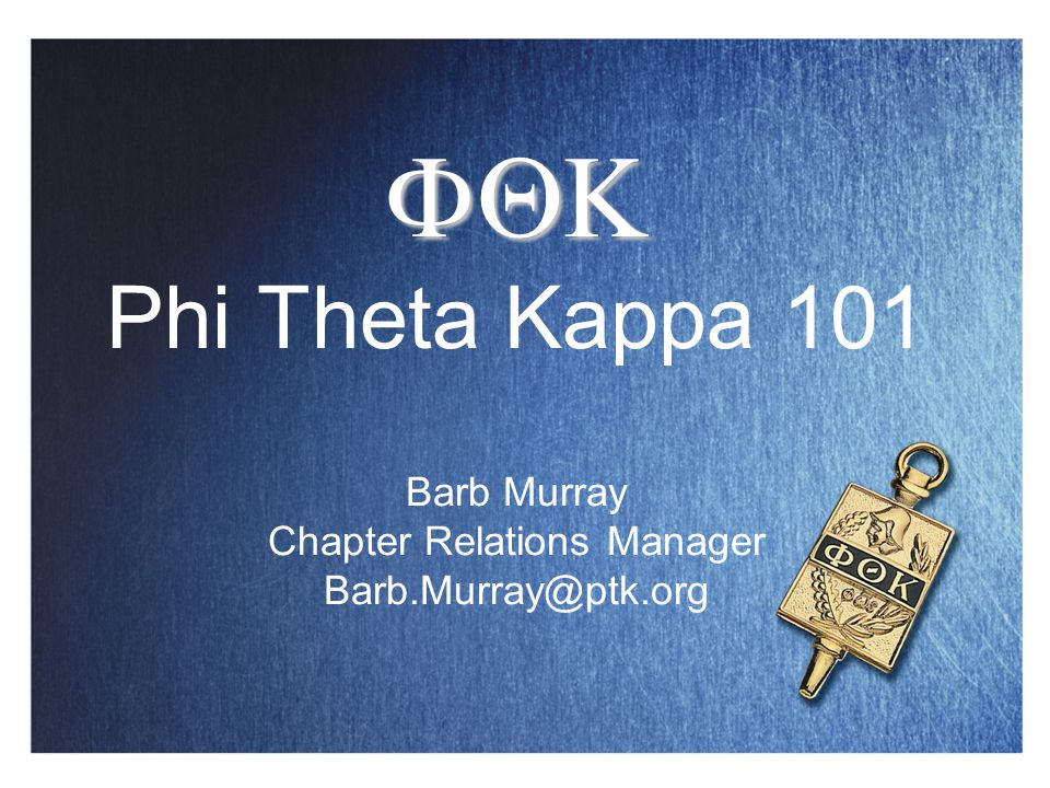   Phi Theta Kappa 101 Barb Murray Chapter Relations Manager Barb.Murray@ptk.org