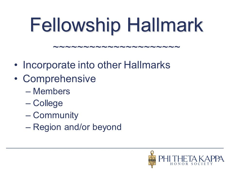 Fellowship Hallmark ~~~~~~~~~~~~~~~~~~~~~ Incorporate into other Hallmarks Comprehensive –Members –College –Community –Region and/or beyond