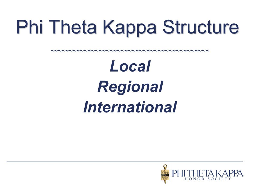 Phi Theta Kappa Structure ~~~~~~~~~~~~~~~~~~~~~~~~~~~~~~~~~~~~~~~~~~~ Local Regional International