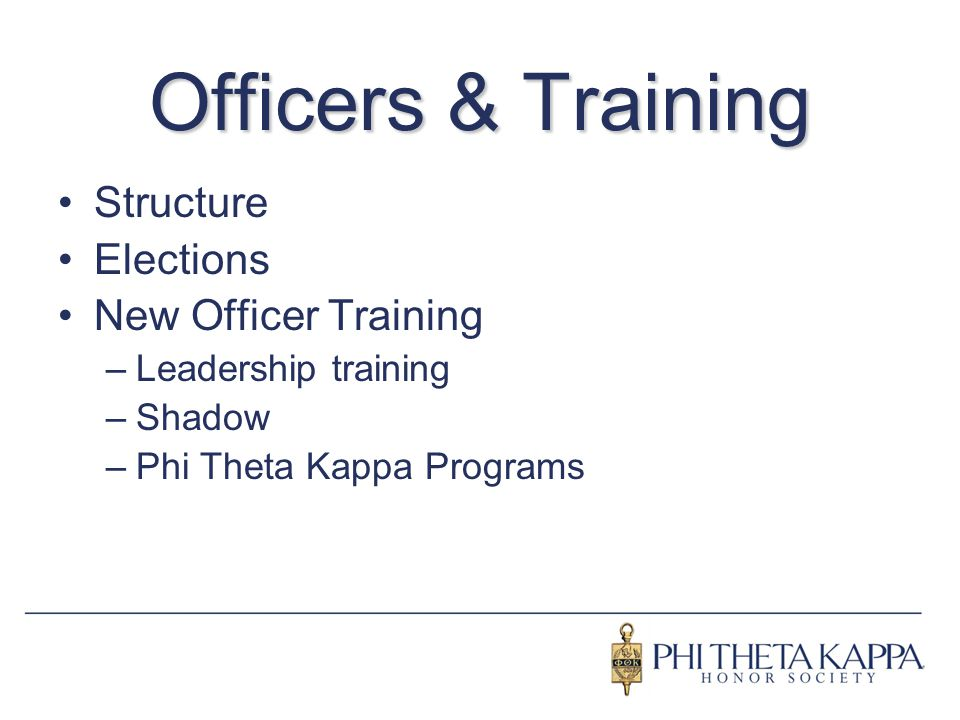 Officers & Training Structure Elections New Officer Training –Leadership training –Shadow –Phi Theta Kappa Programs