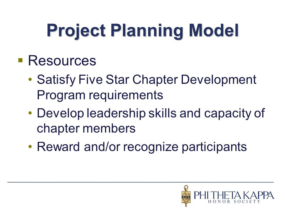 Project Planning Model  Resources Satisfy Five Star Chapter Development Program requirements Develop leadership skills and capacity of chapter member