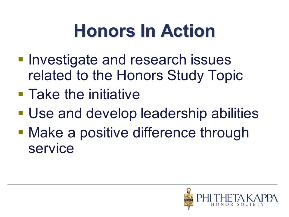 Honors In Action  Investigate and research issues related to the Honors Study Topic  Take the initiative  Use and develop leadership abilities  Ma