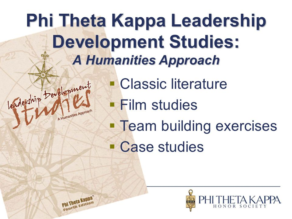Phi Theta Kappa Leadership Development Studies: A Humanities Approach  Classic literature  Film studies  Team building exercises  Case studies