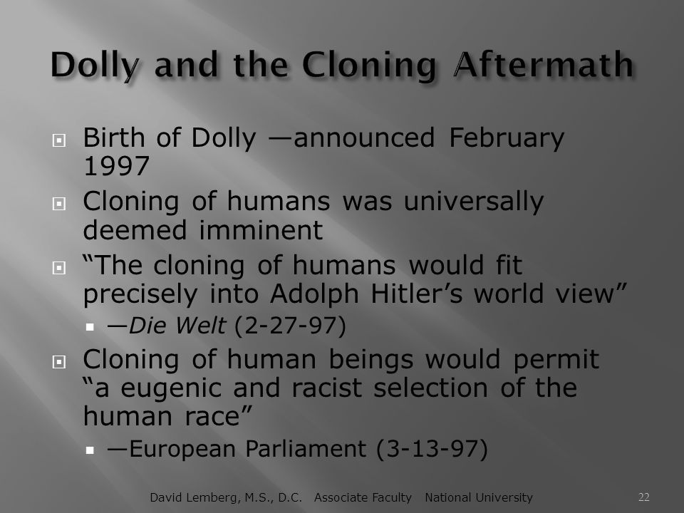 """ Birth of Dolly —announced February 1997  Cloning of humans was universally deemed imminent  """"The cloning of humans would fit precisely into Adolph"""