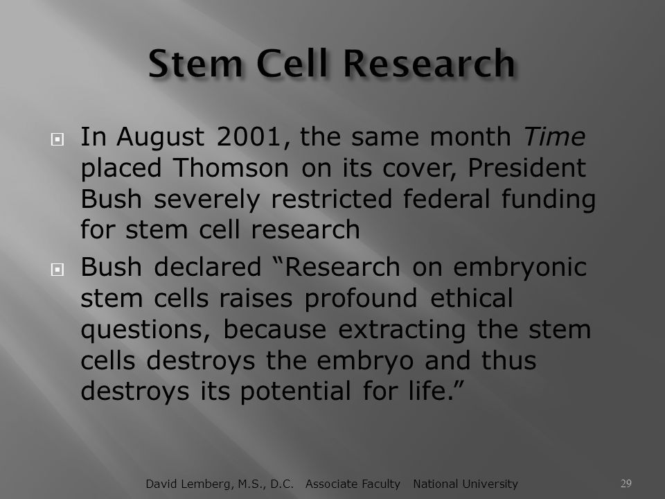  In August 2001, the same month Time placed Thomson on its cover, President Bush severely restricted federal funding for stem cell research  Bush de