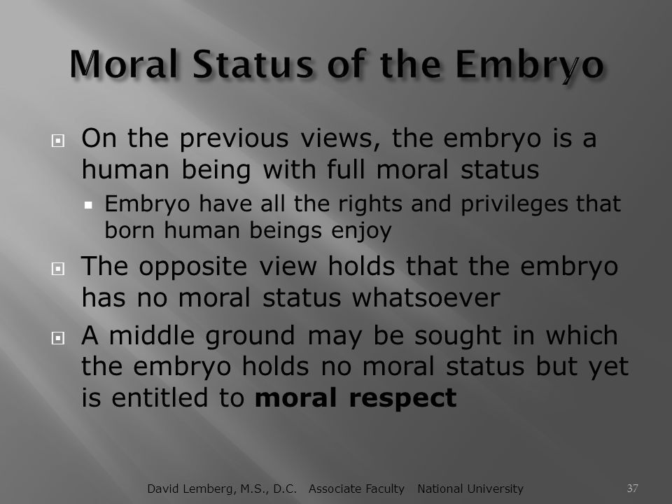  On the previous views, the embryo is a human being with full moral status  Embryo have all the rights and privileges that born human beings enjoy 