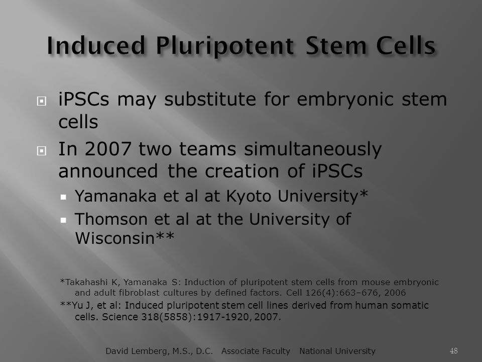  iPSCs may substitute for embryonic stem cells  In 2007 two teams simultaneously announced the creation of iPSCs  Yamanaka et al at Kyoto Universit